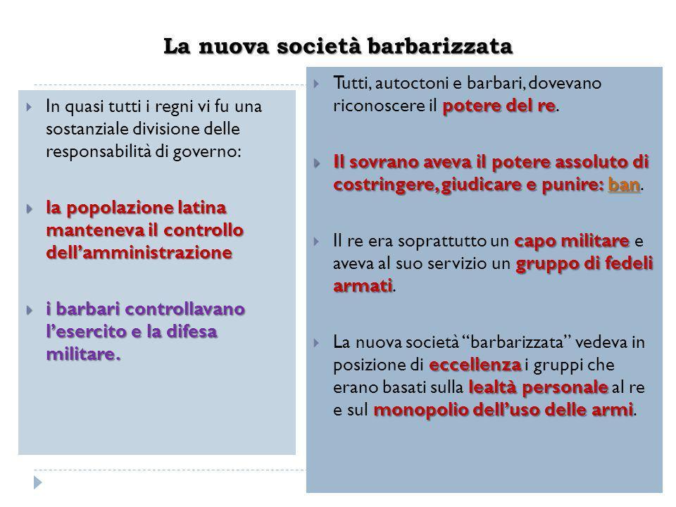 La nuova società barbarizzata  In quasi tutti i regni vi fu una sostanziale divisione delle responsabilità di governo:  la popolazione latina manten