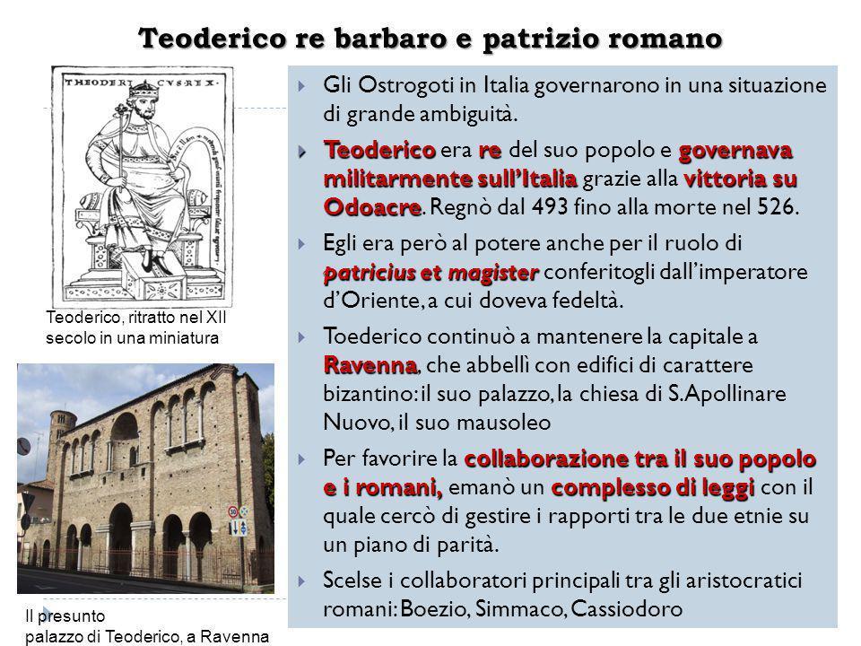 Teoderico re barbaro e patrizio romano  Gli Ostrogoti in Italia governarono in una situazione di grande ambiguità.  Teoderico regovernava militarmen