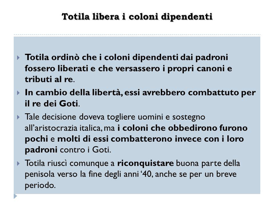 Totila libera i coloni dipendenti  Totila ordinò che i coloni dipendenti dai padroni fossero liberati e che versassero i propri canoni e tributi al r
