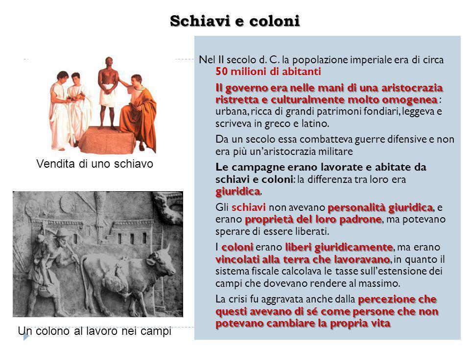 Schiavi e coloni Nel II secolo d. C. la popolazione imperiale era di circa 50 milioni di abitanti Il governo era nelle mani di una aristocrazia ristre