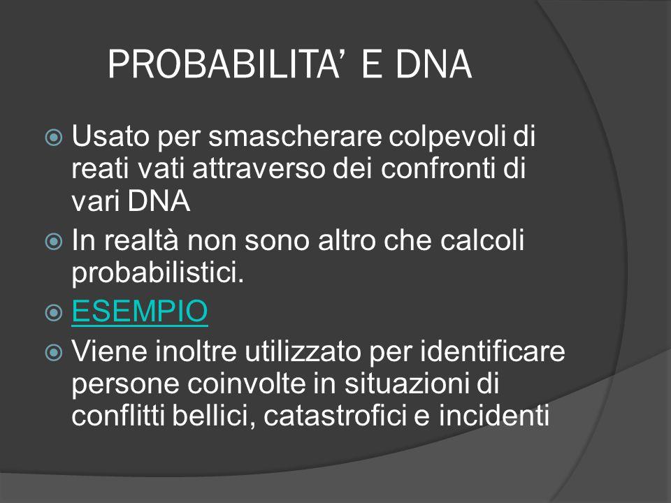 PROBABILITA' E DNA  Usato per smascherare colpevoli di reati vati attraverso dei confronti di vari DNA  In realtà non sono altro che calcoli probabilistici.