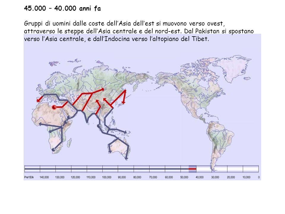 45.000 – 40.000 anni fa Gruppi di uomini dalle coste dell'Asia dell'est si muovono verso ovest, attraverso le steppe dell'Asia centrale e del nord-est.