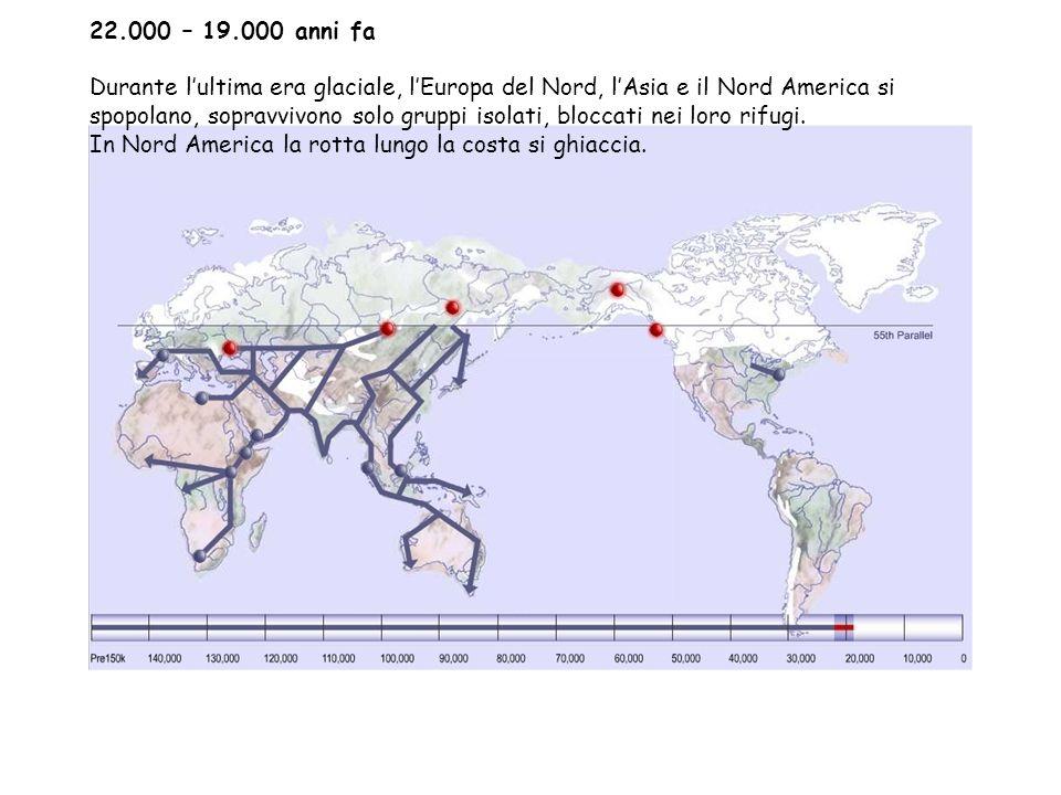 22.000 – 19.000 anni fa Durante l'ultima era glaciale, l'Europa del Nord, l'Asia e il Nord America si spopolano, sopravvivono solo gruppi isolati, bloccati nei loro rifugi.