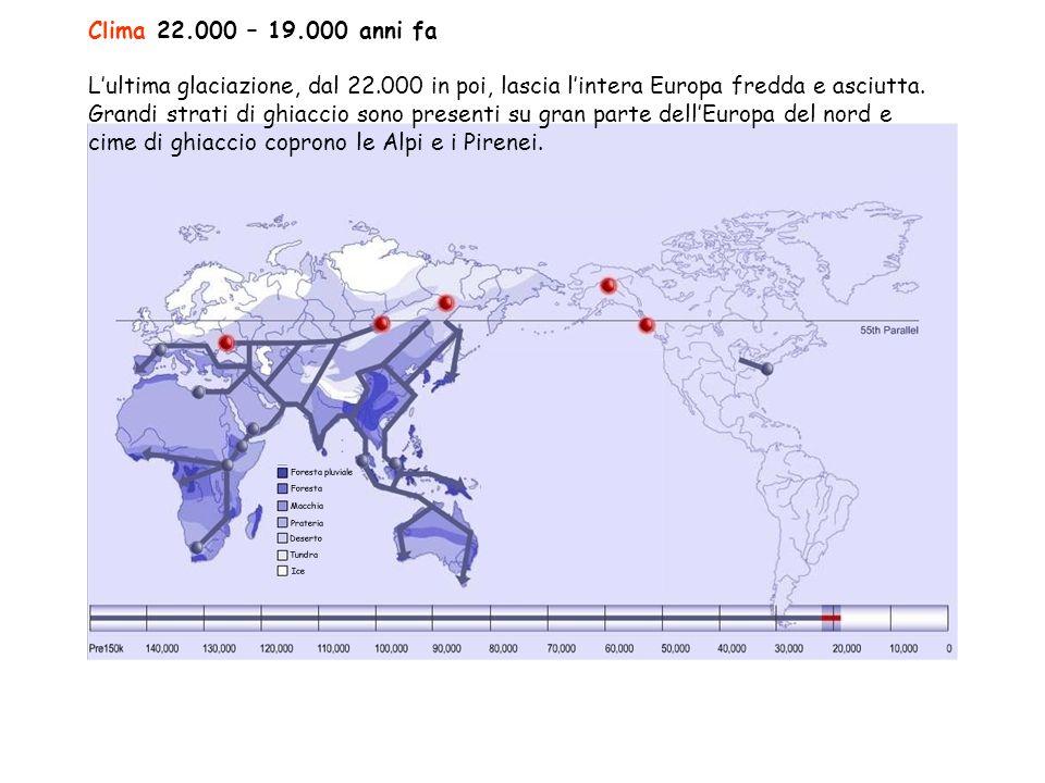 Clima 22.000 – 19.000 anni fa L'ultima glaciazione, dal 22.000 in poi, lascia l'intera Europa fredda e asciutta.