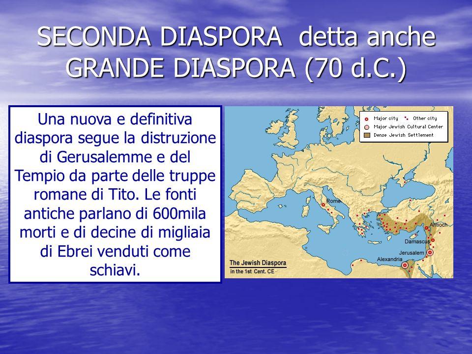 SECONDA DIASPORA detta anche GRANDE DIASPORA (70 d.C.) Una nuova e definitiva diaspora segue la distruzione di Gerusalemme e del Tempio da parte delle truppe romane di Tito.