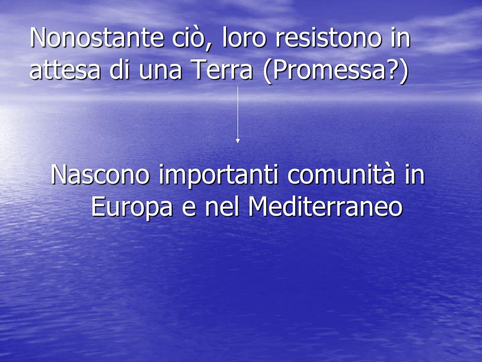 Nonostante ciò, loro resistono in attesa di una Terra (Promessa?) Nascono importanti comunità in Europa e nel Mediterraneo