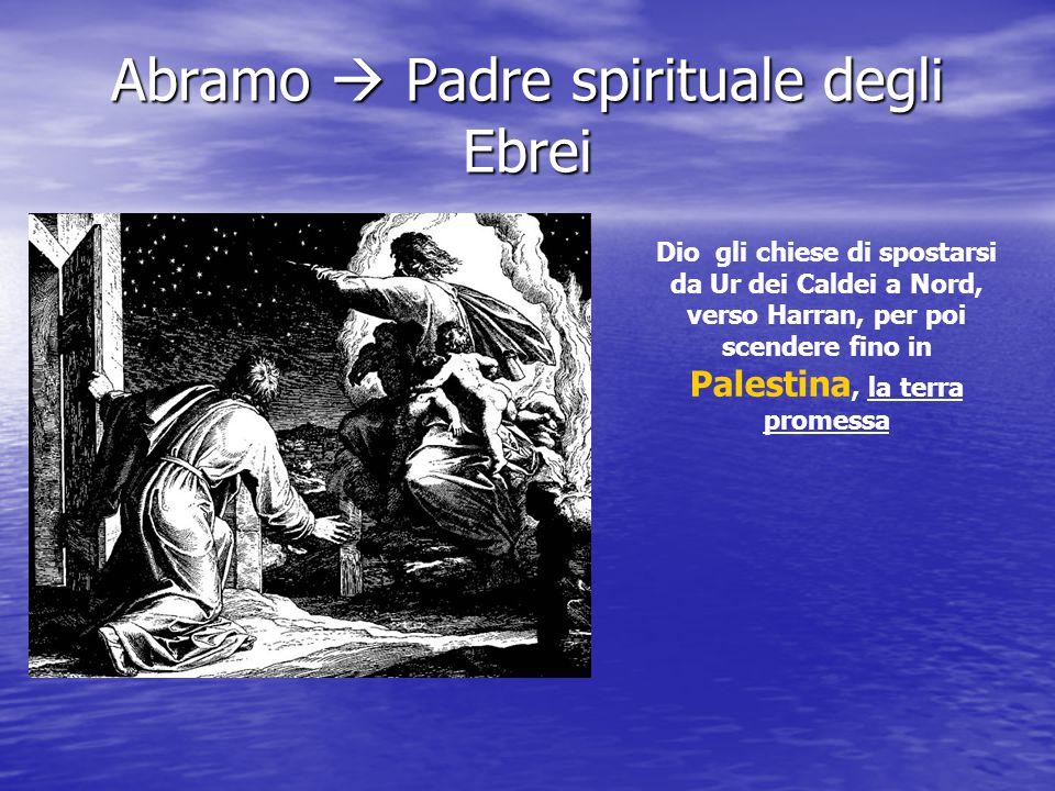 Abramo  Padre spirituale degli Ebrei Dio gli chiese di spostarsi da Ur dei Caldei a Nord, verso Harran, per poi scendere fino in Palestina, la terra promessa