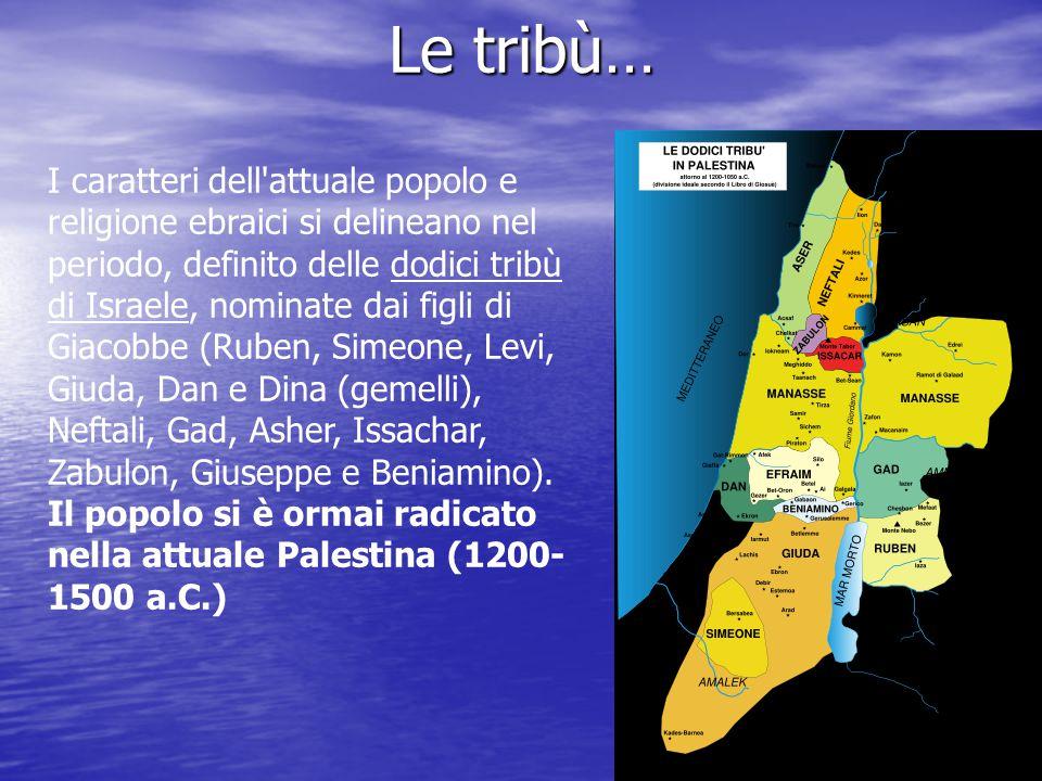 Le tribù… I caratteri dell attuale popolo e religione ebraici si delineano nel periodo, definito delle dodici tribù di Israele, nominate dai figli di Giacobbe (Ruben, Simeone, Levi, Giuda, Dan e Dina (gemelli), Neftali, Gad, Asher, Issachar, Zabulon, Giuseppe e Beniamino).
