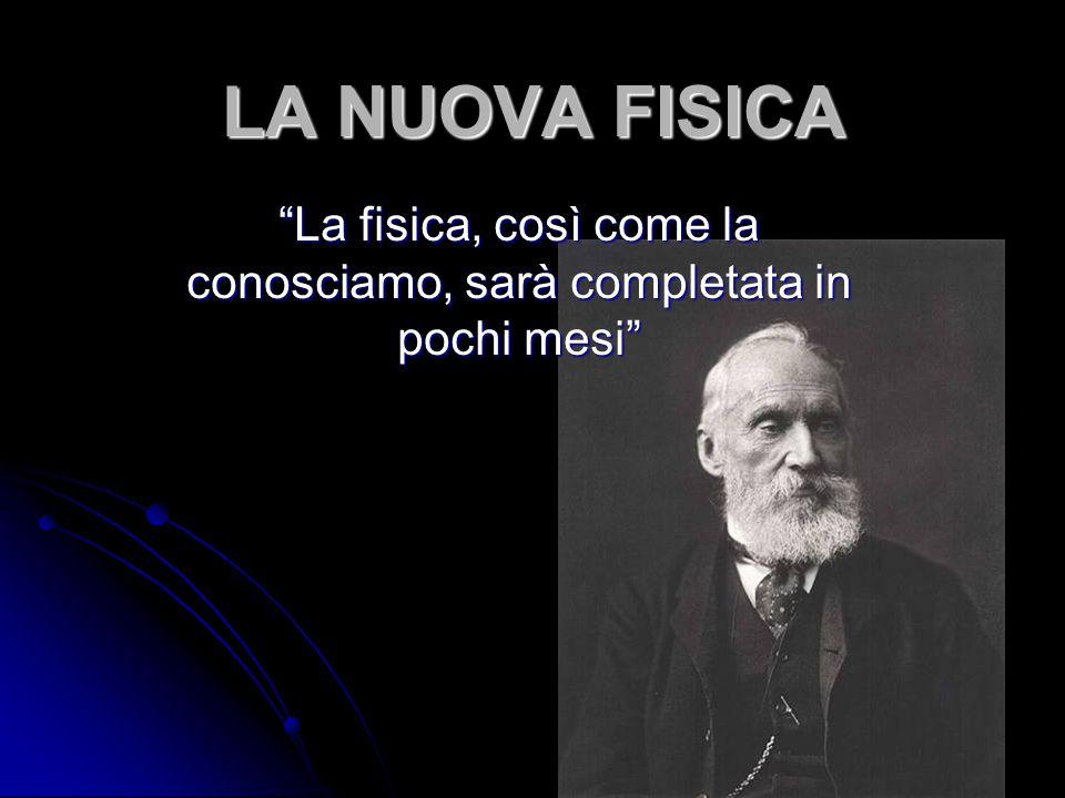 LA NUOVA FISICA Lo avrebbe detto Lord Kelvin poco prima della scoperta dell'elettrone… In un certo senso Kelvin aveva ragione LA FISICA CLASSICA ERA COMPIUTA UNA NUOVA FISICA STAVA PER NASCERE