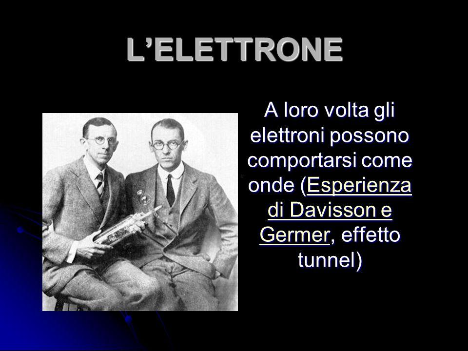 L'ELETTRONE A loro volta gli elettroni possono comportarsi come onde (Esperienza di Davisson e Germer, effetto tunnel) Esperienza di Davisson e Germer