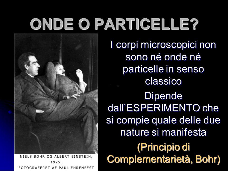 ONDE O PARTICELLE? I corpi microscopici non sono né onde né particelle in senso classico Dipende dall'ESPERIMENTO che si compie quale delle due nature
