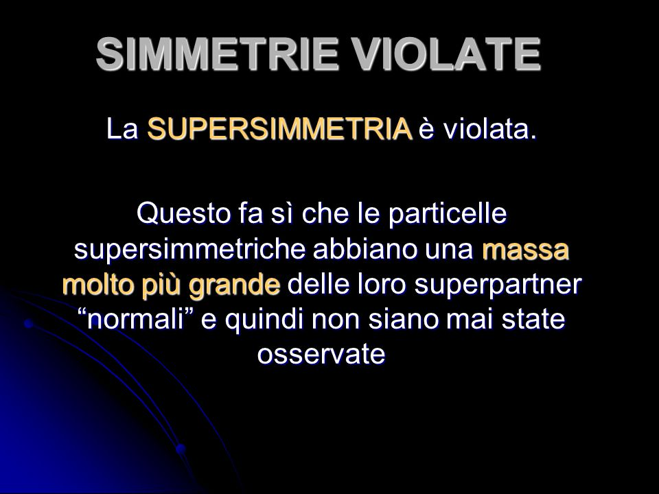 SIMMETRIE VIOLATE La SUPERSIMMETRIA è violata. Questo fa sì che le particelle supersimmetriche abbiano una massa molto più grande delle loro superpart