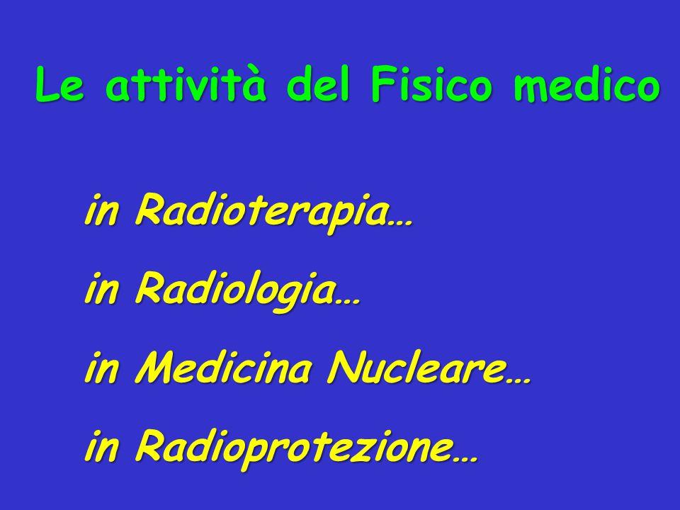 Le attività del Fisico medico in Radioterapia… in Radiologia… in Medicina Nucleare… in Radioprotezione…