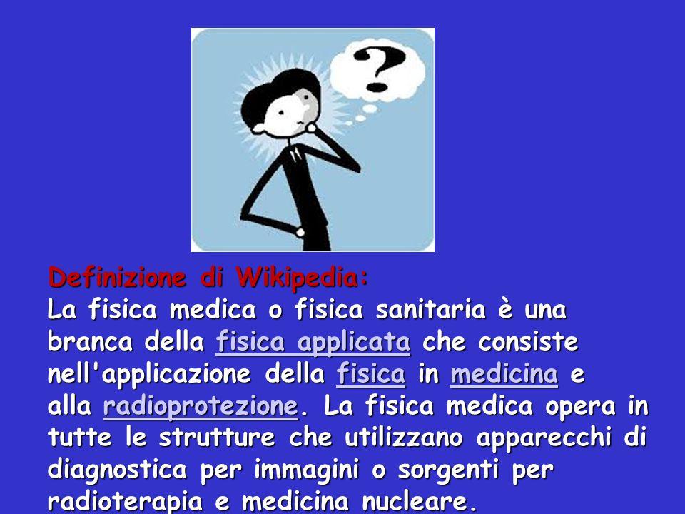Definizione di Wikipedia: La fisica medica o fisica sanitaria è una branca della fisica applicata che consiste nell'applicazione della fisica in medic