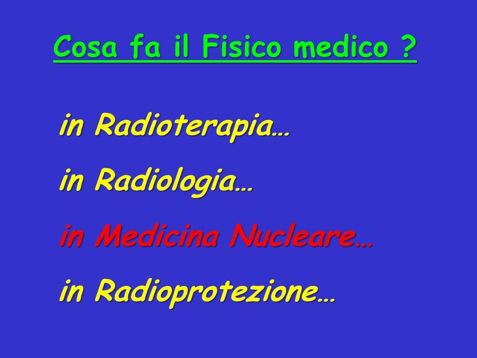 Cosa fa il Fisico medico ? in Radioterapia… in Radiologia… in Medicina Nucleare… in Radioprotezione…