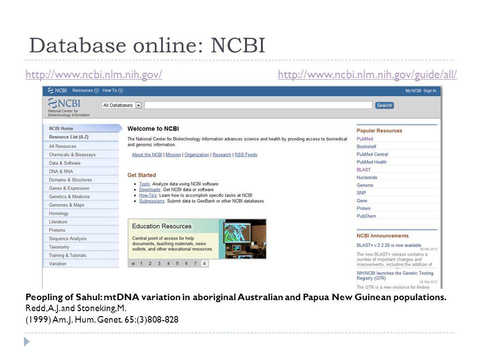 Database online: NCBI http://www.ncbi.nlm.nih.gov/http://www.ncbi.nlm.nih.gov/guide/all/ Peopling of Sahul: mtDNA variation in aboriginal Australian a