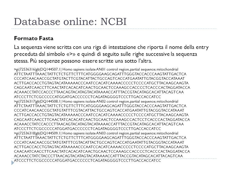 Database online: NCBI Formato Fasta La sequenza viene scritta con una riga di intestazione che riporta il nome della entry preceduta dal simbolo «>» e