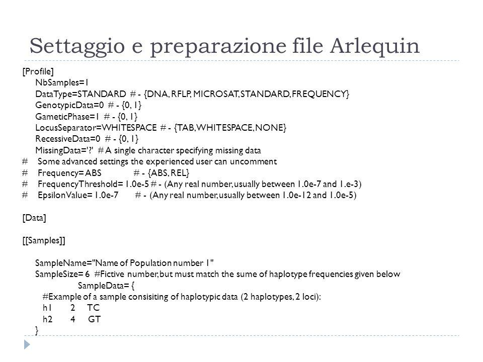 Settaggio e preparazione file Arlequin [Profile] NbSamples=1 DataType=STANDARD # - {DNA, RFLP, MICROSAT, STANDARD, FREQUENCY} GenotypicData=0 # - {0,