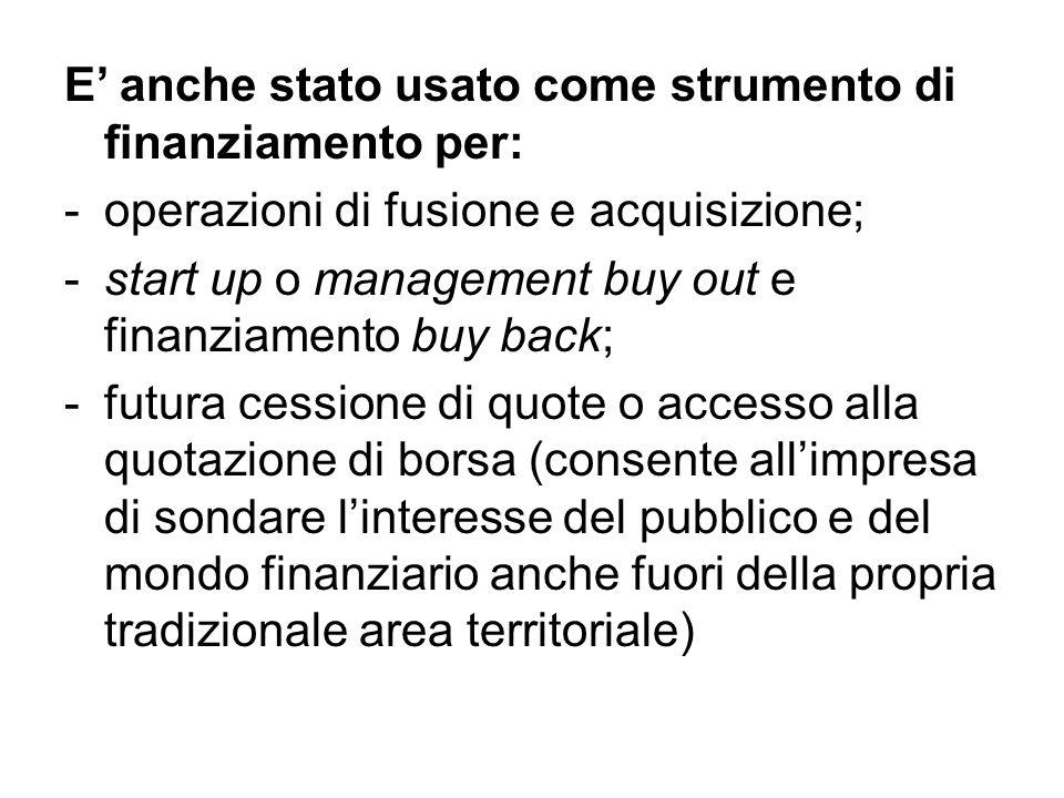 E' anche stato usato come strumento di finanziamento per: -operazioni di fusione e acquisizione; -start up o management buy out e finanziamento buy ba