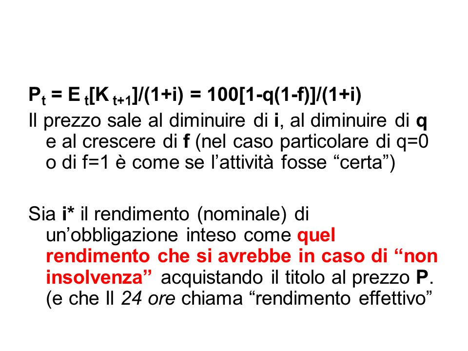 P t = E t [K t+1 ]/(1+i) = 100[1-q(1-f)]/(1+i) Il prezzo sale al diminuire di i, al diminuire di q e al crescere di f (nel caso particolare di q=0 o d