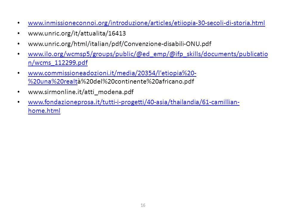 16 www.inmissioneconnoi.org/introduzione/articles/etiiopia-30-secoli-di-storia.html www.unric.org/it/attualita/16413 www.unric.org/html/italian/pdf/Convenzione-disabili-ONU.pdf www.ilo.org/wcmsp5/groups/public/@ed_emp/@ifp_skills/documents/publicatio n/wcms_112299.pdf www.ilo.org/wcmsp5/groups/public/@ed_emp/@ifp_skills/documents/publicatio n/wcms_112299.pdf www.commissioneadozioni.it/media/20354/l etiopia%20- %20una%20realtà%20del%20continente%20africano.pdf www.commissioneadozioni.it/media/20354/l etiopia%20- %20una%20realt www.sirmonline.it/atti_modena.pdf www.fondazioneprosa.it/tutti-i-progetti/40-asia/thailandia/61-camillian- home.html www.fondazioneprosa.it/tutti-i-progetti/40-asia/thailandia/61-camillian- home.html