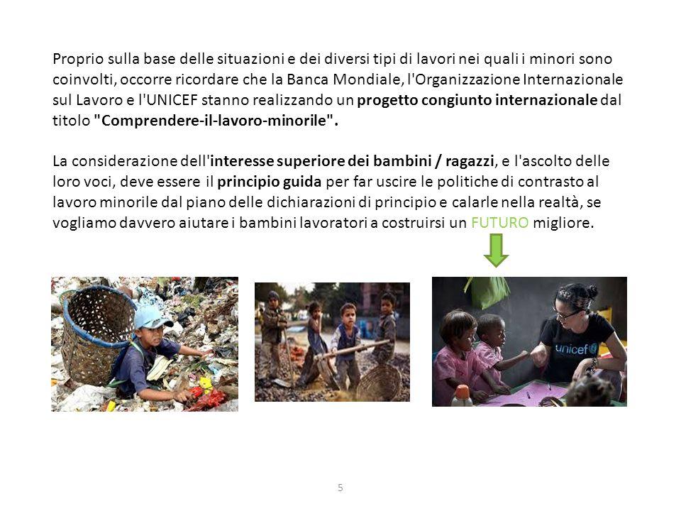 Proprio sulla base delle situazioni e dei diversi tipi di lavori nei quali i minori sono coinvolti, occorre ricordare che la Banca Mondiale, l Organizzazione Internazionale sul Lavoro e l UNICEF stanno realizzando un progetto congiunto internazionale dal titolo Comprendere-il-lavoro-minorile .