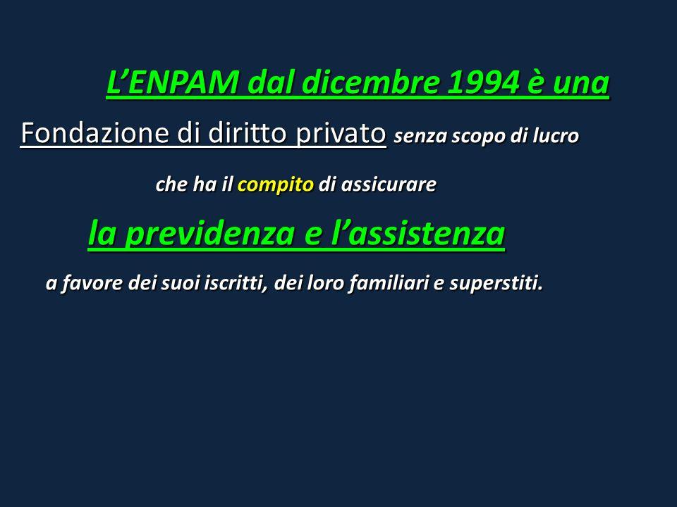 L'ENPAM dal dicembre 1994 è una Fondazione di diritto privato senza scopo di lucro che ha il compito di assicurare la previdenza e l'assistenza a favo