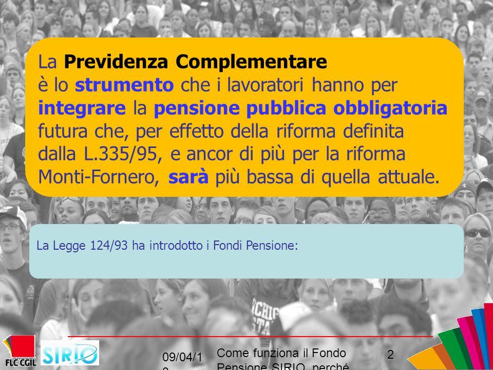 La Previdenza Complementare è lo strumento che i lavoratori hanno per integrare la pensione pubblica obbligatoria futura che, per effetto della riforma definita dalla L.335/95, e ancor di più per la riforma Monti-Fornero, sarà più bassa di quella attuale.