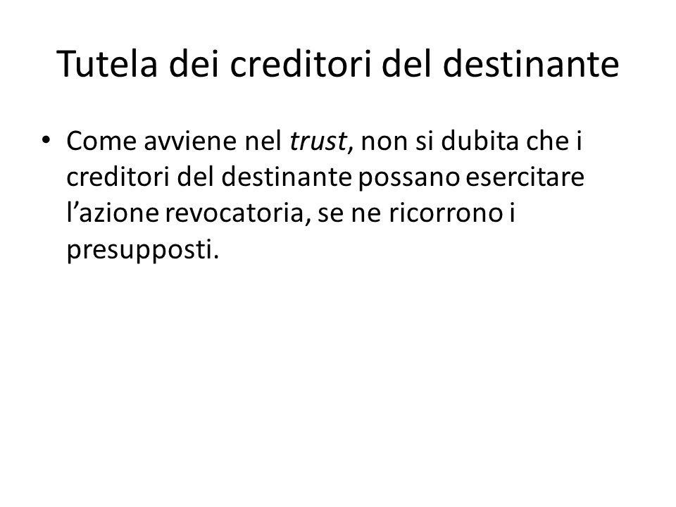 Tutela dei creditori del destinante Come avviene nel trust, non si dubita che i creditori del destinante possano esercitare l'azione revocatoria, se ne ricorrono i presupposti.