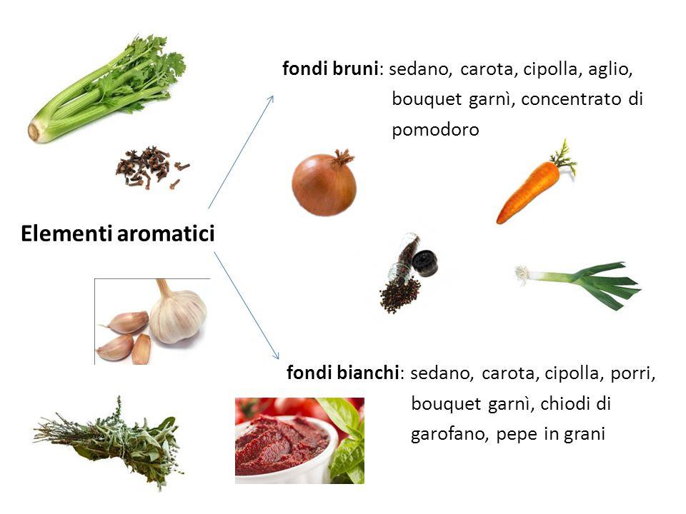 fondi bruni: sedano, carota, cipolla, aglio, bouquet garnì, concentrato di pomodoro Elementi aromatici fondi bianchi: sedano, carota, cipolla, porri,