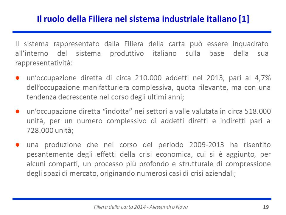 Il ruolo della Filiera nel sistema industriale italiano [1] Filiera della carta 2014 - Alessandro Nova19 un'occupazione diretta di circa 210.000 addetti nel 2013, pari al 4,7% dell'occupazione manifatturiera complessiva, quota rilevante, ma con una tendenza decrescente nel corso degli ultimi anni; un'occupazione diretta indotta nei settori a valle valutata in circa 518.000 unità, per un numero complessivo di addetti diretti e indiretti pari a 728.000 unità; una produzione che nel corso del periodo 2009-2013 ha risentito pesantemente degli effetti della crisi economica, cui si è aggiunto, per alcuni comparti, un processo più profondo e strutturale di compressione degli spazi di mercato, originando numerosi casi di crisi aziendali; Il sistema rappresentato dalla Filiera della carta può essere inquadrato all'interno del sistema produttivo italiano sulla base della sua rappresentatività: