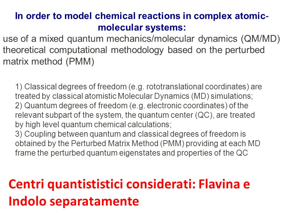 In order to model chemical reactions in complex atomic- molecular systems: use of a mixed quantum mechanics/molecular dynamics (QM/MD) theoretical computational methodology based on the perturbed matrix method (PMM) 1) Classical degrees of freedom (e.g.