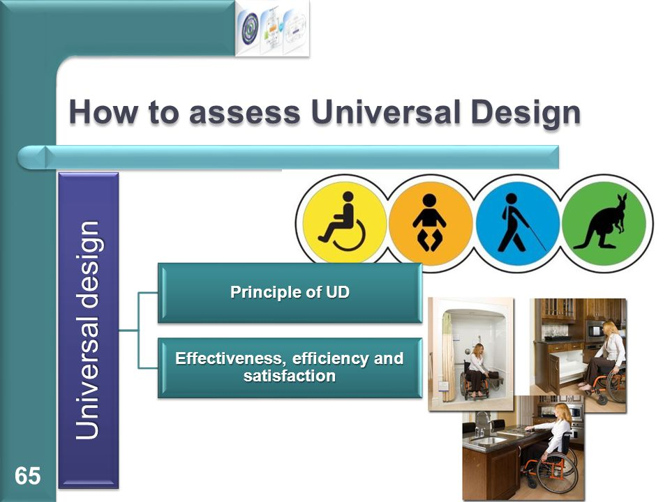 How to assess Universal Design 65 Universal design Principle of UD Effectiveness, efficiency and satisfaction
