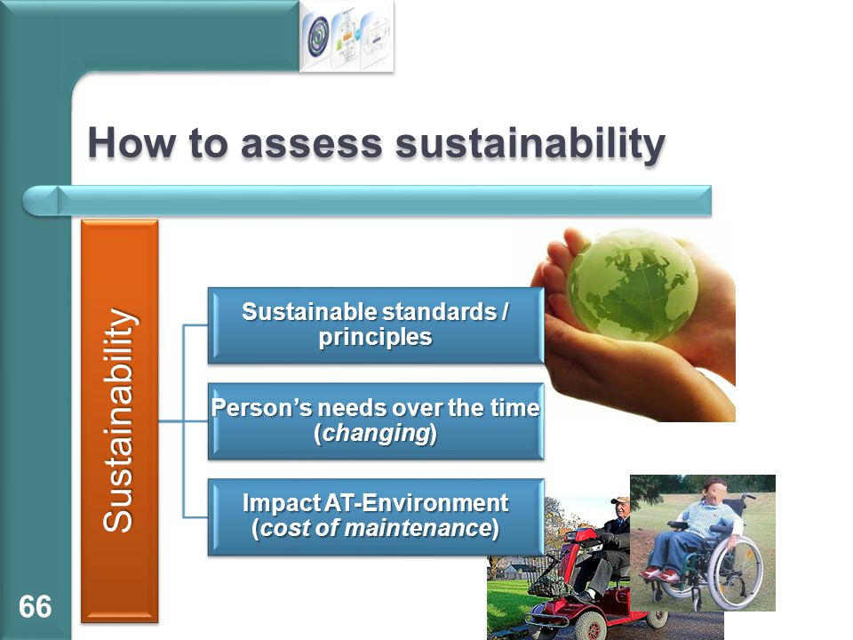 How to assess sustainability 66 Sustainability Sustainable standards / principles Person's needs over the time (changing) Impact AT-Environment (cost