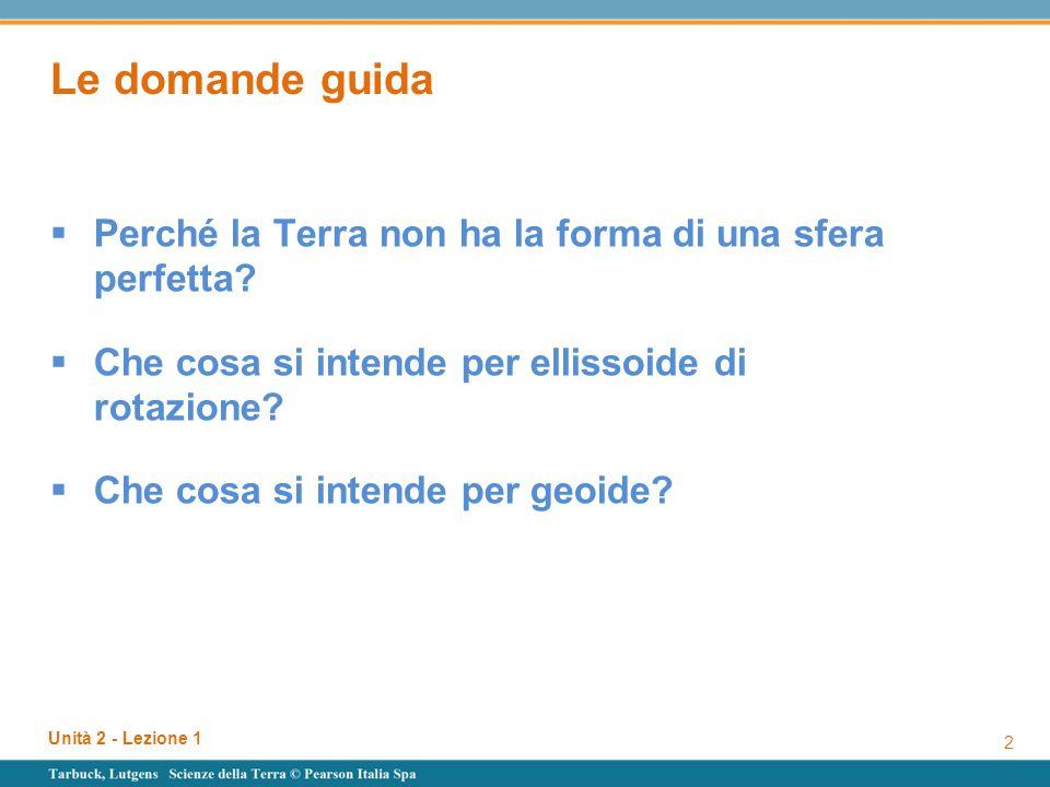 Unità 2 - Lezione 1 2 Le domande guida  Perché la Terra non ha la forma di una sfera perfetta?  Che cosa si intende per ellissoide di rotazione?  C