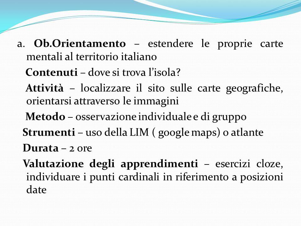 a. Ob.Orientamento – estendere le proprie carte mentali al territorio italiano Contenuti – dove si trova l'isola? Attività – localizzare il sito sulle