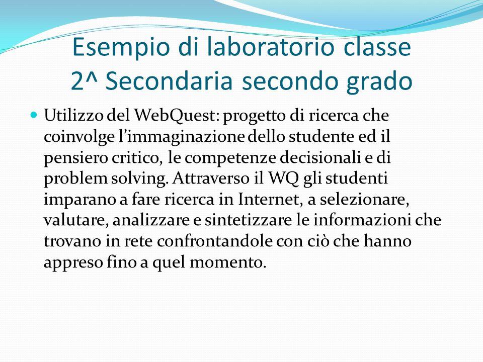 Esempio di laboratorio classe 2^ Secondaria secondo grado Utilizzo del WebQuest: progetto di ricerca che coinvolge l'immaginazione dello studente ed il pensiero critico, le competenze decisionali e di problem solving.