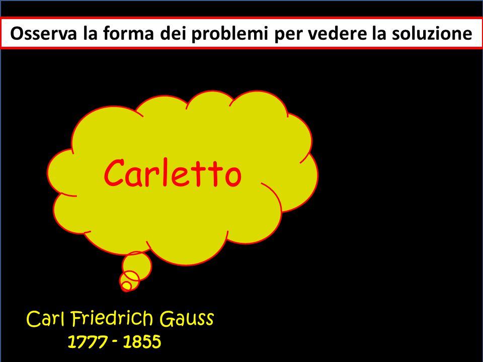 Osserva la forma dei problemi per vedere la soluzione Carl Friedrich Gauss 1777 - 1855 Carletto