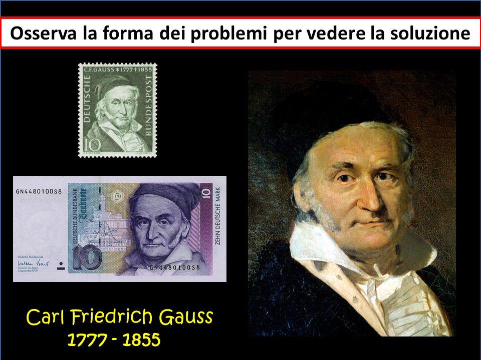 Osserva la forma dei problemi per vedere la soluzione Carl Friedrich Gauss 1777 - 1855