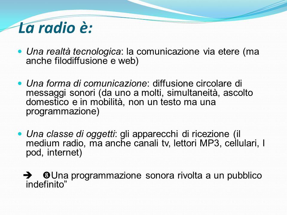 La radio è: Una realtà tecnologica: la comunicazione via etere (ma anche filodiffusione e web) Una forma di comunicazione: diffusione circolare di mes
