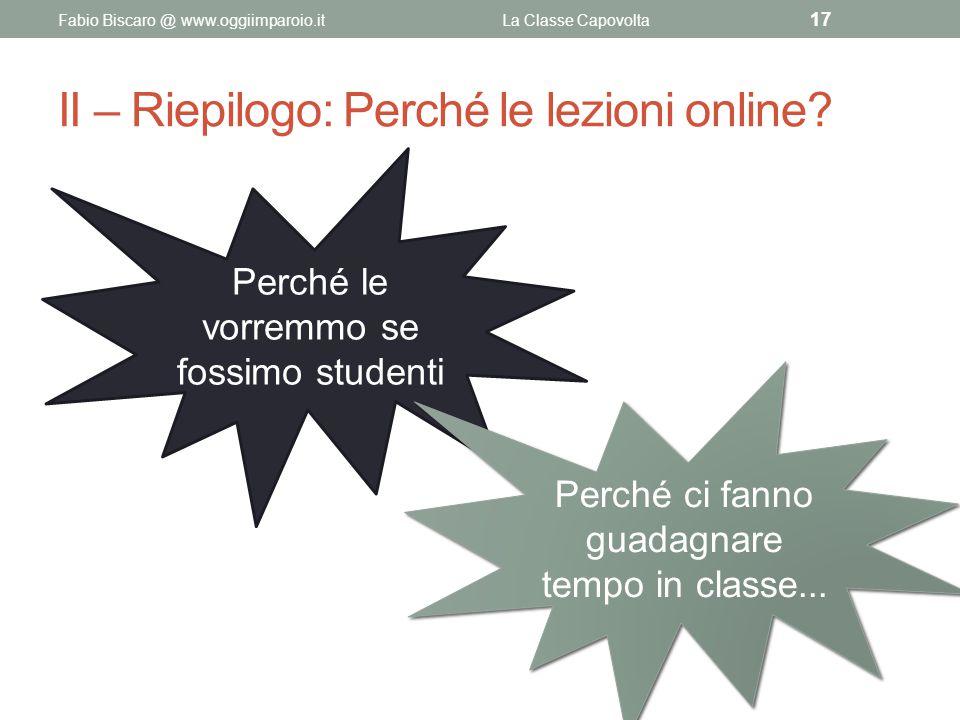 II – Riepilogo: Perché le lezioni online? Fabio Biscaro @ www.oggiimparoio.itLa Classe Capovolta 17 Perché le vorremmo se fossimo studenti Perché ci f