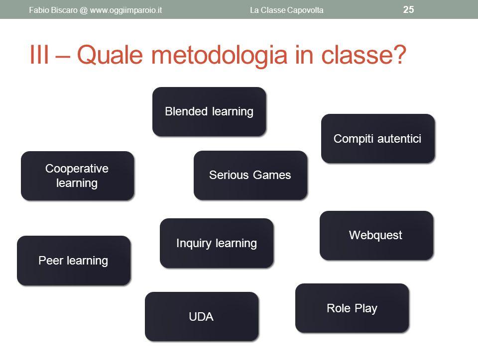 III – Quale metodologia in classe? Fabio Biscaro @ www.oggiimparoio.itLa Classe Capovolta 25 Cooperative learning Blended learning Inquiry learning Co