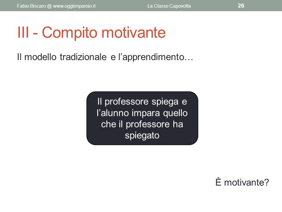 III - Compito motivante Il modello tradizionale e l'apprendimento… Fabio Biscaro @ www.oggiimparoio.itLa Classe Capovolta 26 Il professore spiega e l'