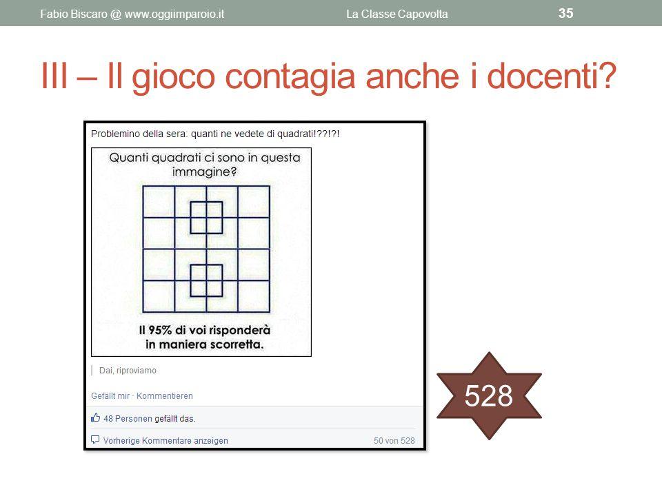 III – Il gioco contagia anche i docenti? Fabio Biscaro @ www.oggiimparoio.itLa Classe Capovolta 35 528