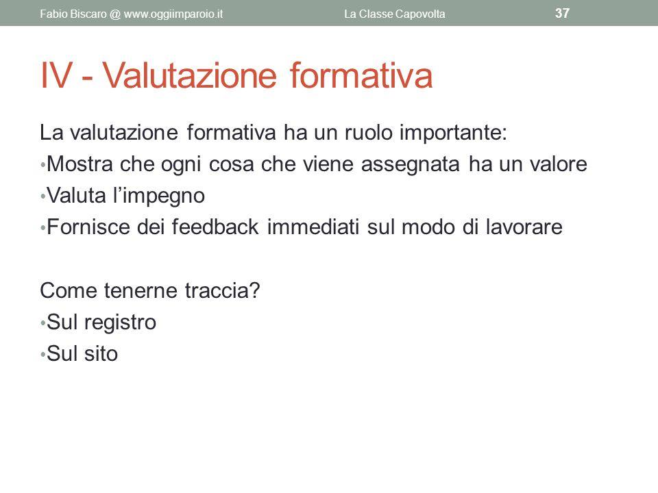IV - Valutazione formativa La valutazione formativa ha un ruolo importante: Mostra che ogni cosa che viene assegnata ha un valore Valuta l'impegno For