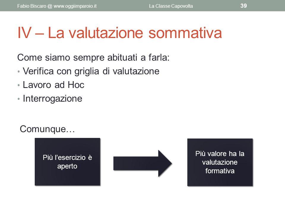 IV – La valutazione sommativa Come siamo sempre abituati a farla: Verifica con griglia di valutazione Lavoro ad Hoc Interrogazione Fabio Biscaro @ www
