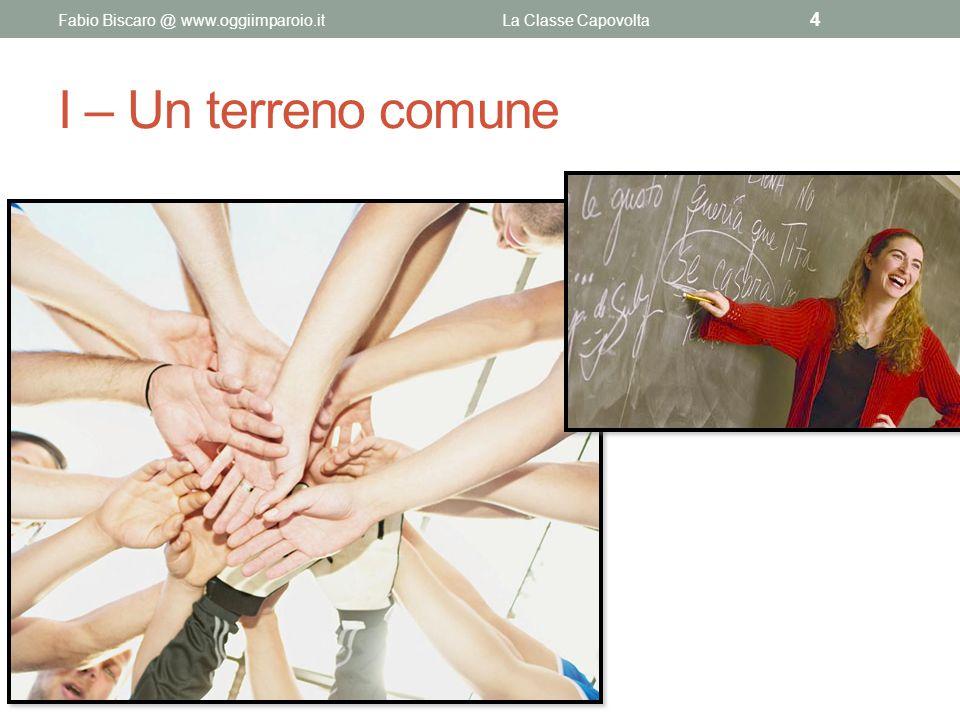 I – Un terreno comune Fabio Biscaro @ www.oggiimparoio.itLa Classe Capovolta 4