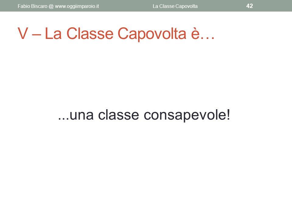 V – La Classe Capovolta è…...una classe consapevole! Fabio Biscaro @ www.oggiimparoio.itLa Classe Capovolta 42
