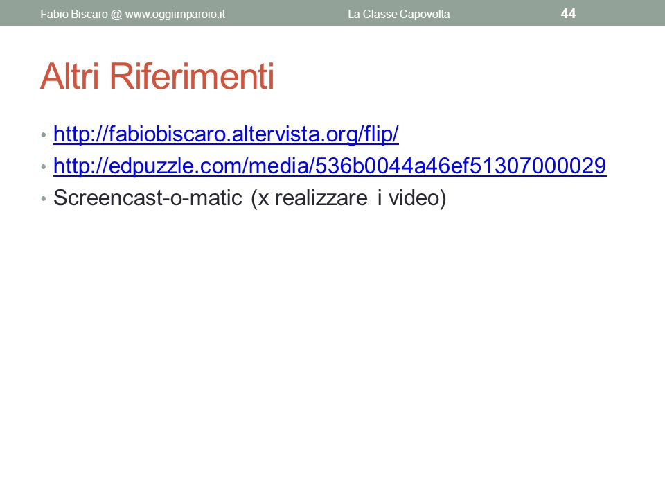 Altri Riferimenti http://fabiobiscaro.altervista.org/flip/ http://edpuzzle.com/media/536b0044a46ef51307000029 Screencast-o-matic (x realizzare i video