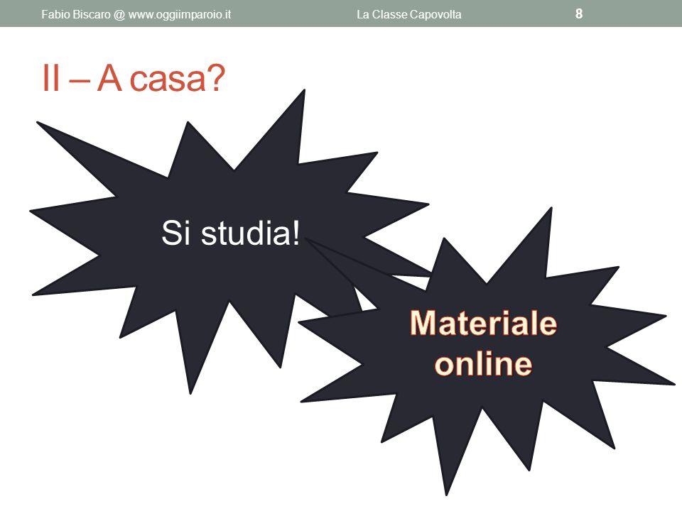 II – A casa? Fabio Biscaro @ www.oggiimparoio.itLa Classe Capovolta 8 Si studia!